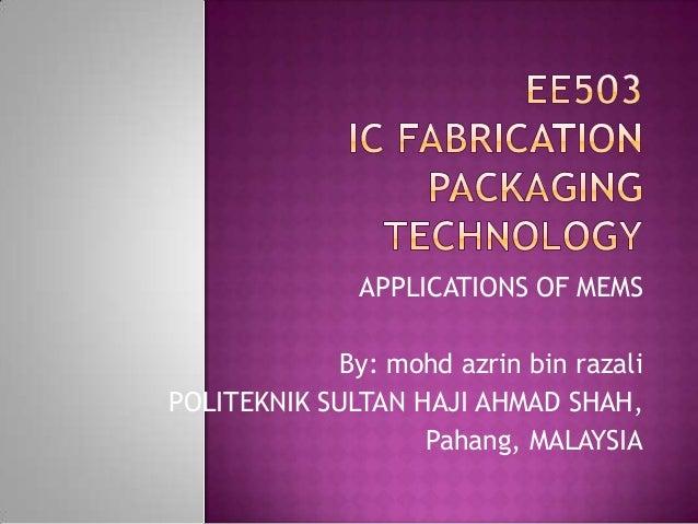 APPLICATIONS OF MEMS            By: mohd azrin bin razaliPOLITEKNIK SULTAN HAJI AHMAD SHAH,                   Pahang, MALA...