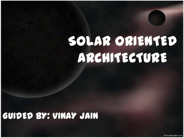 SOLAR ORIENTED               ARCHITECTUREGUIDED BY: VINAY JAIN