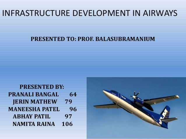 INFRASTRUCTURE DEVELOPMENT IN AIRWAYS       PRESENTED TO: PROF. BALASUBRAMANIUM    PRESENTED BY: PRANALI BANGAL    64  JER...