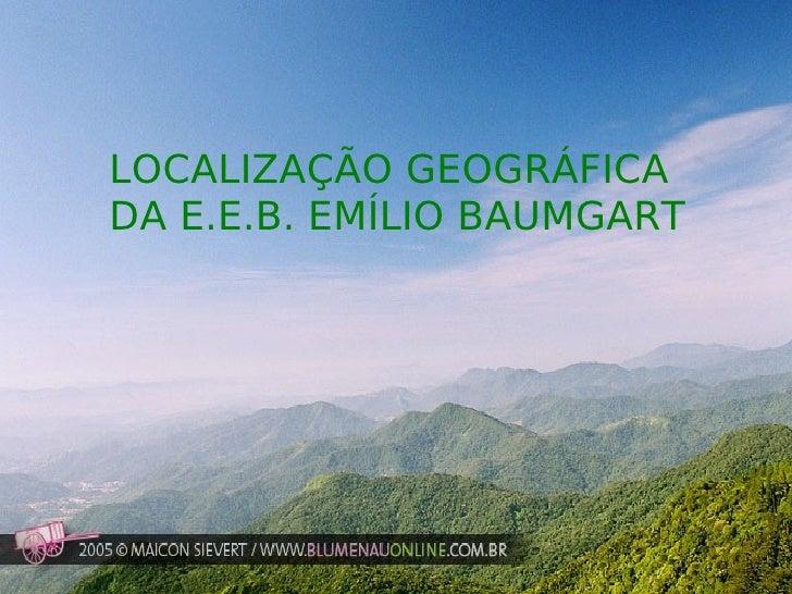 LOCALIZAÇÃO GEOGRÁFICA  DA E.E.B. EMÍLIO BAUMGART