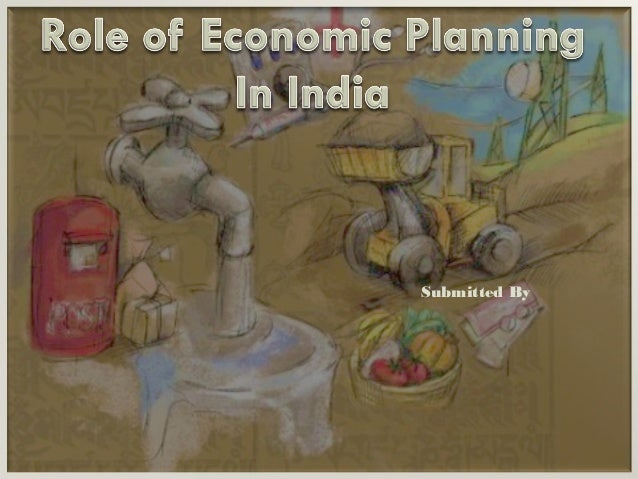 role of government in economic planning in india Misconception that government should not have any role in the economy other than the regulation  the role of the state in economic development: a historical.