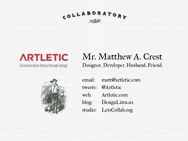 Mr. Matthew A. Crest Designer. Developer. Husband. Friend. email: tweets: web: blog: studio: matt@artletic.com @Artletic A...
