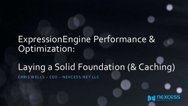 ExpressionEngine Performance & Optimization: Laying a Solid Foundation (& Caching) CHR IS WE L L S – CE O – NE XCE SS .NE ...