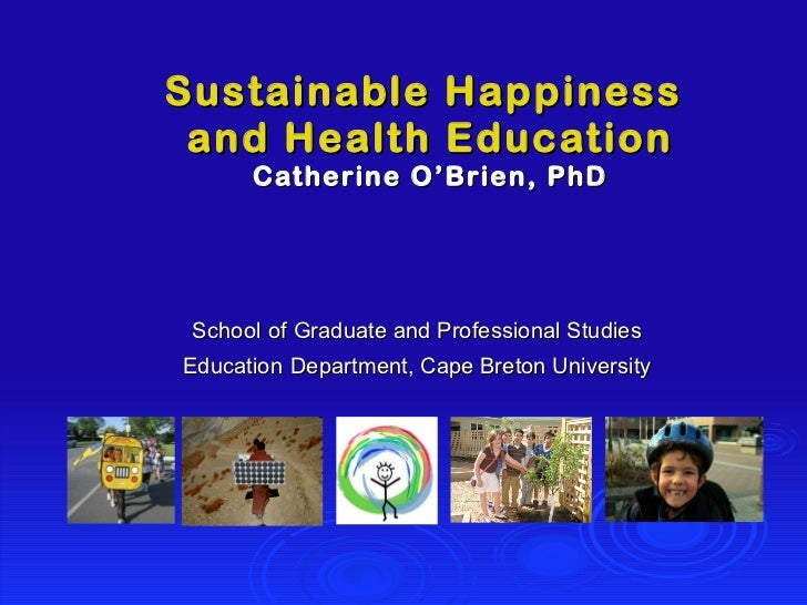 Sustainable Happiness  and Health Education Catherine O'Brien, PhD School   of Graduate and Professional Studies Education...