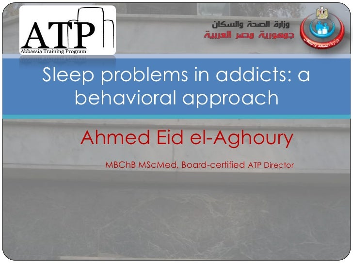 Sleep problems in addicts: a   behavioral approach   Ahmed Eid el-Aghoury      MBChB MScMed, Board-certified ATP Director