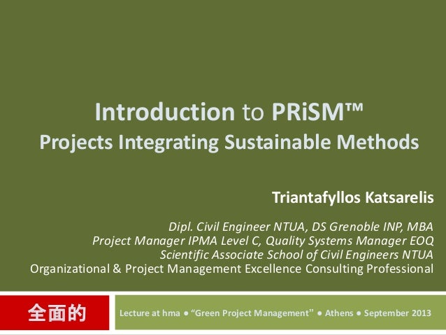 Introduction to PRiSM™ Projects Integrating Sustainable Methods Triantafyllos Katsarelis Dipl. Civil Engineer NTUA, DS Gre...