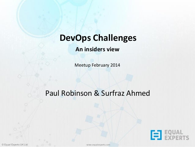 DevOps Challenges An insiders view Meetup February 2014  Paul Robinson & Surfraz Ahmed  © Equal Experts UK Ltd  www.equale...