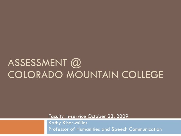 ASSESSMENT @ COLORADO MOUNTAIN COLLEGE Faculty In-service October 23, 2009 Kathy Kiser-Miller  Professor of Humanities and...