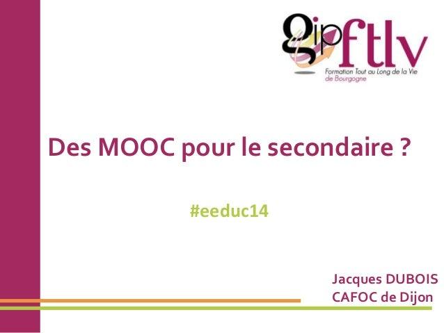 Des MOOC pour le secondaire ?  #eeduc14  Jacques DUBOIS  CAFOC de Dijon