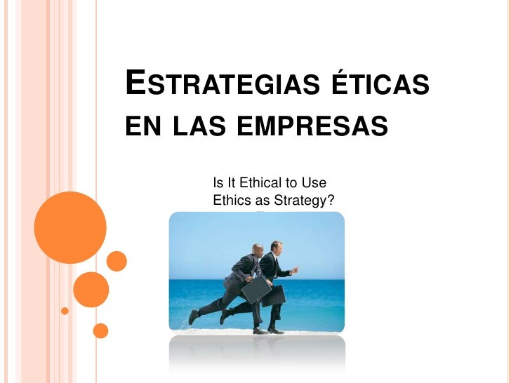 ESTRATEGIAS ÉTICASEN LAS EMPRESAS     Is It Ethical to Use     Ethics as Strategy?