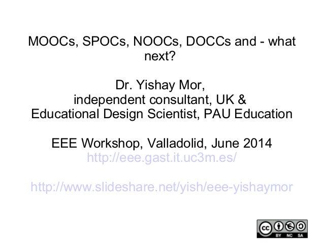 MOOCs, SPOCs, NOOCs, DOCCs and - what next? Dr. Yishay Mor, independent consultant, UK & Educational Design Scientist, PAU...