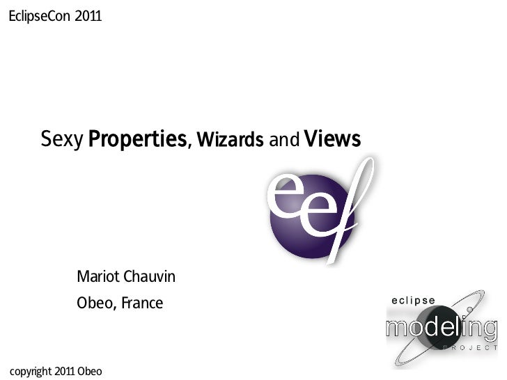 EclipseCon 2011      Sexy Properties, Wizards and Views             Mariot Chauvin             Obeo, Francecopyright 2011 ...