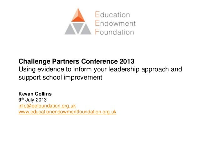 Challenge Partners Conference 2013 Using evidence to inform your leadership approach and support school improvement Kevan ...