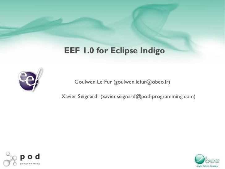 EEF 1.0 for Eclipse Indigo Goulwen Le Fur ( [email_address] ) Xavier Seignard  (xavier.seignard@pod-programming.com)