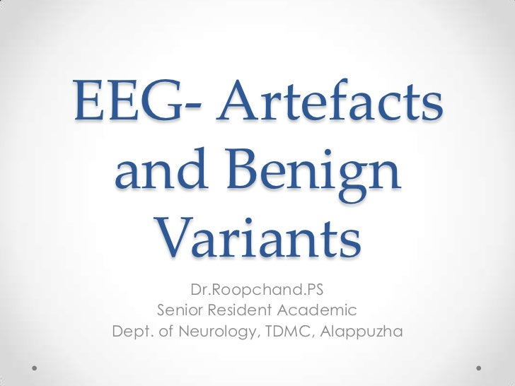 EEG- Artefacts and Benign  Variants           Dr.Roopchand.PS       Senior Resident Academic Dept. of Neurology, TDMC, Ala...