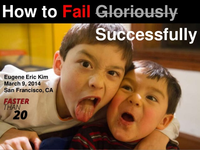 How to Fail Gloriously Successfully Eugene Eric Kim March 9, 2014 San Francisco, CA