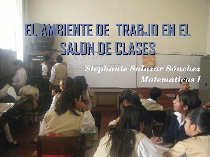 EL AMBIENTE DE  TRABJO EN EL SALON DE CLASES Stephanie Salazar Sánchez Matemáticas I