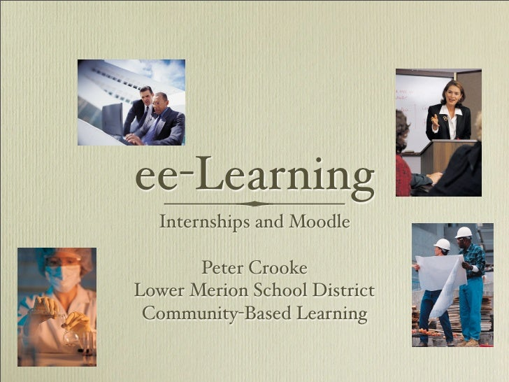 ee-Learning   Internships and Moodle         Peter Crooke Lower Merion School District  Community-Based Learning