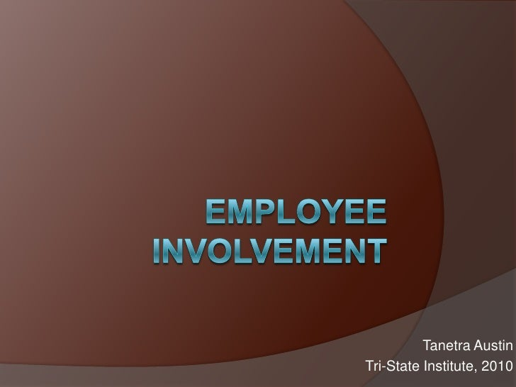 Employee Involvement<br />Tanetra Austin <br />Tri-State Institute, 2010<br />