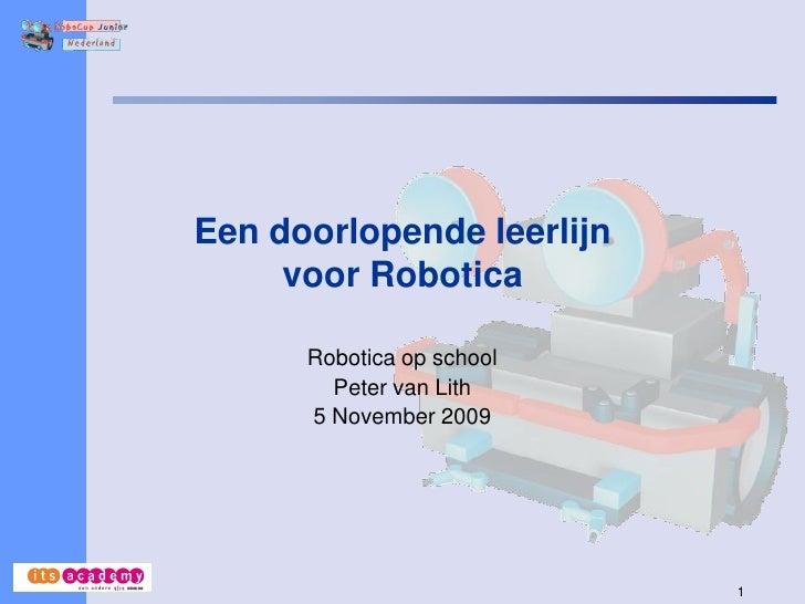 Een doorlopende leerlijn      voor Robotica        Robotica op school         Peter van Lith       5 November 2009        ...