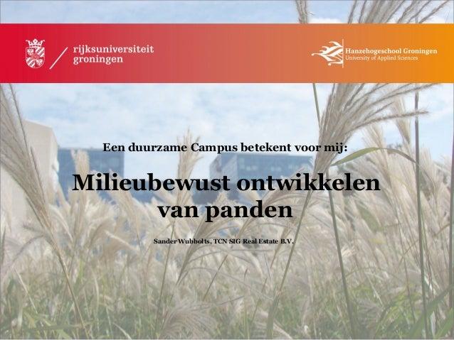 Een duurzame Campus betekent voor mij: Milieubewust ontwikkelen van panden Sander Wubbolts, TCN SIG Real Estate B.V.