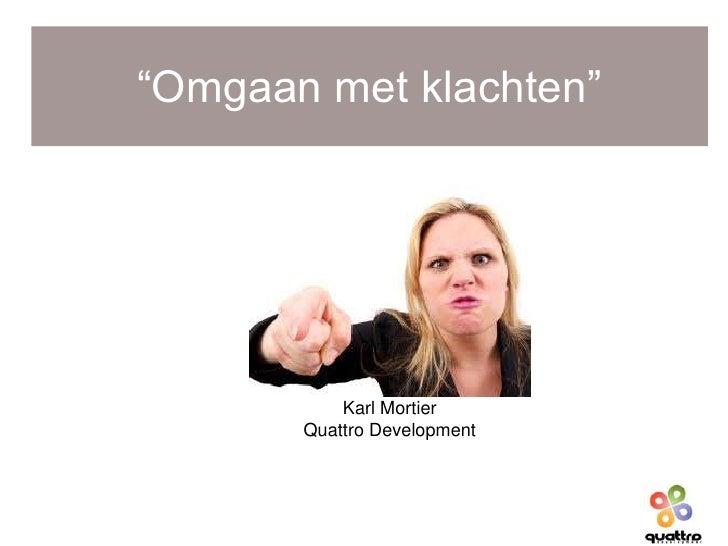 """""""Omgaan met klachten""""           Karl Mortier       Quattro Development"""
