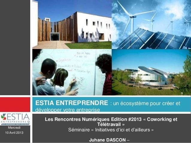 Mercredi10 Avril 2013ESTIA ENTREPRENDRE : un écosystème pour créer etdévelopper votre entrepriseLes Rencontres Numériques ...