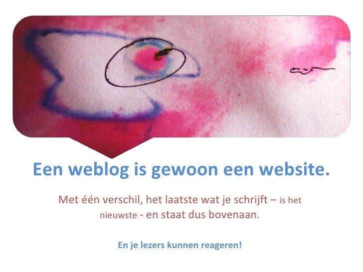 Een weblog is gewoon een website. Met één verschil, het laatste wat je schrijft –  is het nieuwste  - en staat dus bovenaa...