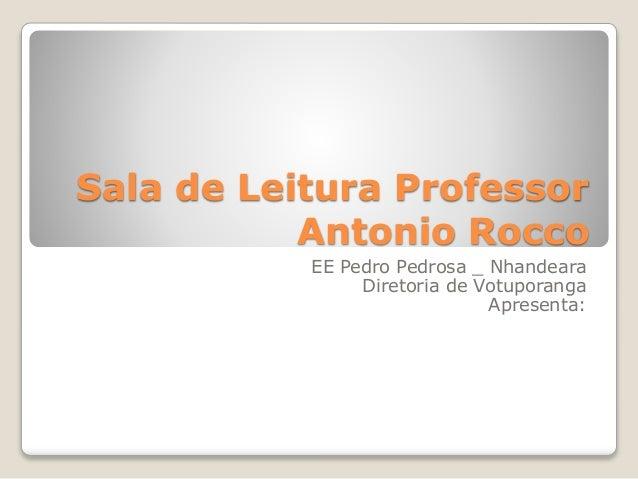 Sala de Leitura Professor Antonio Rocco EE Pedro Pedrosa _ Nhandeara Diretoria de Votuporanga Apresenta: