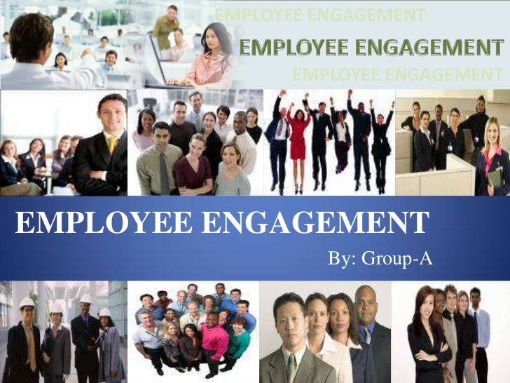 EMPLOYEE ENGAGEMENT<br />EMPLOYEE ENGAGEMENT<br />EMPLOYEE ENGAGEMENT<br />EMPLOYEE ENGAGEMENT<br />By: Group-A<br />