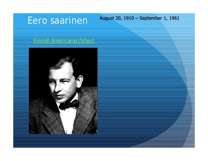 August 20, 1910 – September 1, 1961 Eero saarinen  Finnish Americanarchitect