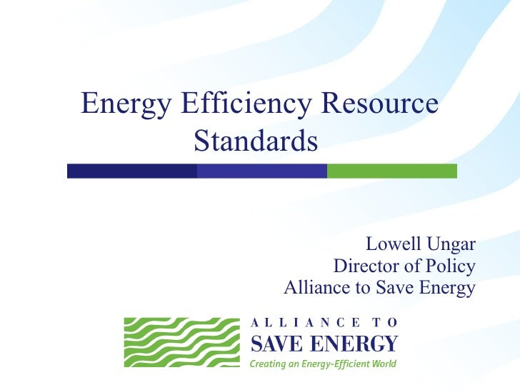 Energy Efficiency Resource Standards  Lowell Ungar Director of Policy Alliance to Save Energy