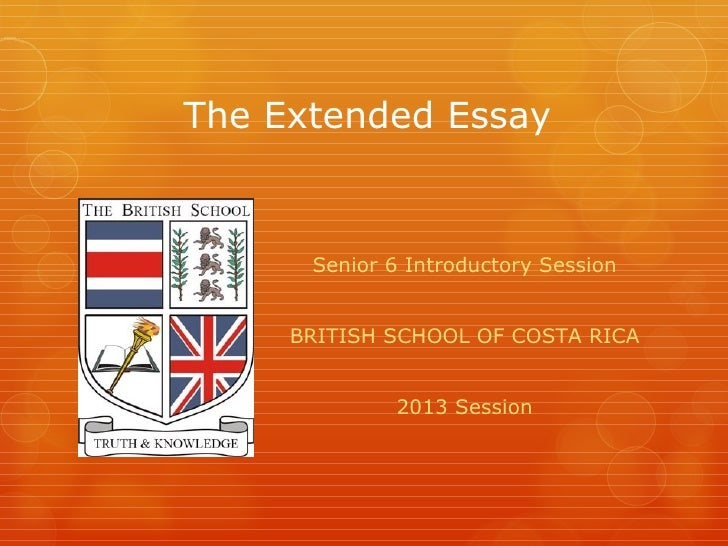 The Extended Essay      Senior 6 Introductory Session     BRITISH SCHOOL OF COSTA RICA              2013 Session