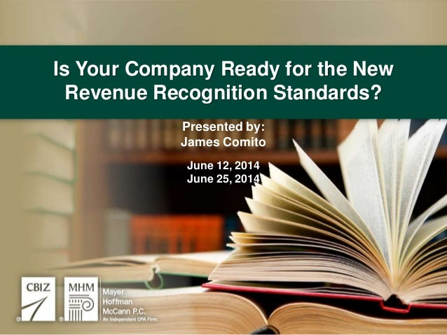 Is Your Company Ready for the New Revenue Recognition Standards? Presented by: James Comito June 12, 2014 June 25, 2014