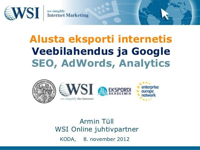 Alusta eksporti internetisVeebilahendus ja GoogleSEO, AdWords, Analytics          Armin Tüll    WSI Online juhtivpartner  ...