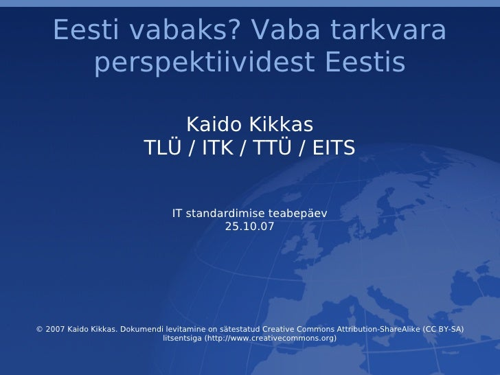 Eesti vabaks? Vaba tarkvara perspektiividest Eestis Kaido Kikkas TLÜ / ITK / TTÜ / EITS IT standardimise teabepäev 25.10.0...