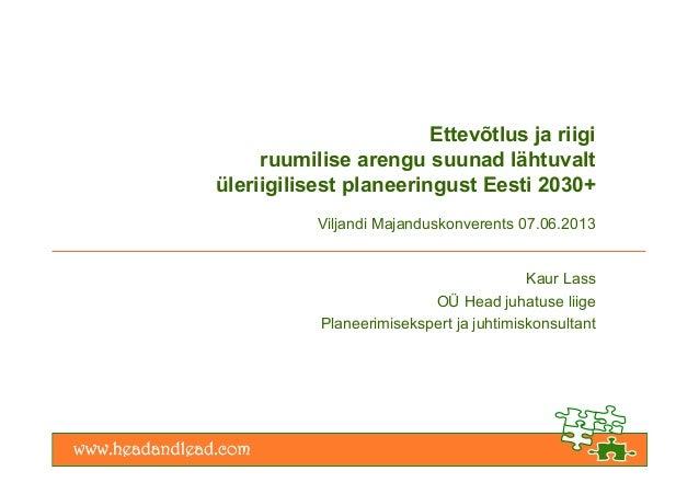 Ettevõtlus ja riigiruumilise arengu suunad lähtuvaltüleriigilisest planeeringust Eesti 2030+Viljandi Majanduskonverents 07...