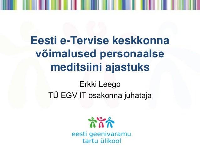 Eesti e-Tervise keskkonna võimalused personaalse meditsiini ajastuks Erkki Leego TÜ EGV IT osakonna juhataja