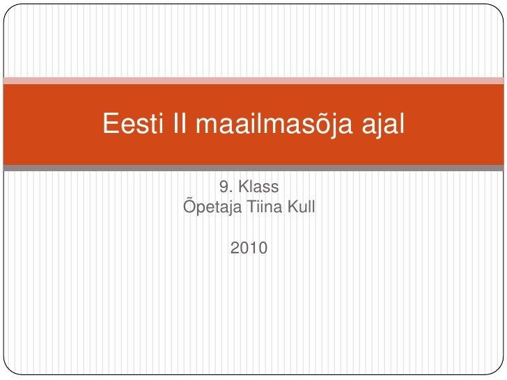 9. Klass<br />Õpetaja Tiina Kull<br />2010<br />Eesti II maailmasõja ajal<br />