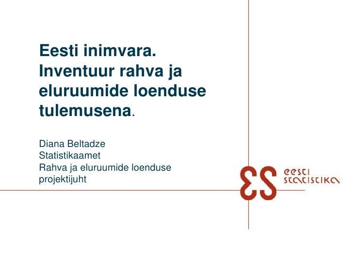 Eesti inimvara. Inventuur rahva ja eluruumide loenduse  tulemusena.Diana BeltadzeStatistikaametRahva ja eluruumide loendus...