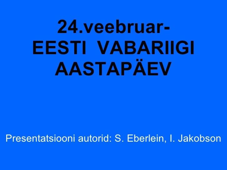 24.veebruar- EESTI  VABARIIGI AASTAPÄEV Presentatsiooni autorid: S. Eberlein, I. Jakobson