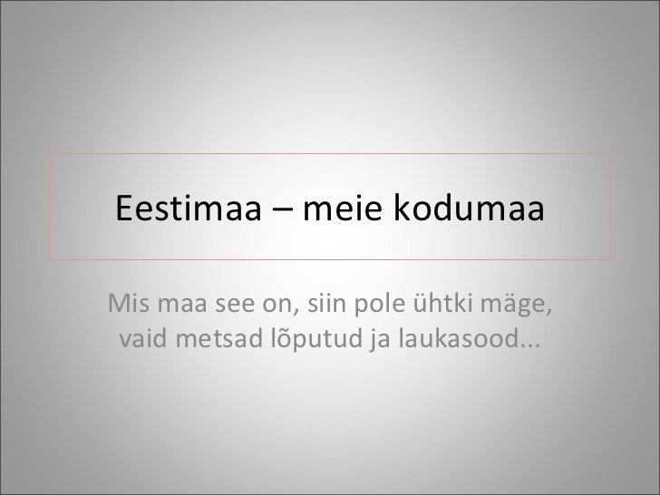 Eestimaa – meie kodumaa Mis maa see on, siin pole ühtki mäge, vaid metsad lõputud ja laukasood...