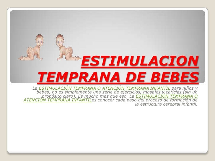 ESTIMULACION       TEMPRANA DE BEBES    La ESTIMULACIÓN TEMPRANA O ATENCIÓN TEMPRANA INFANTIL para niños y      bebes, no ...