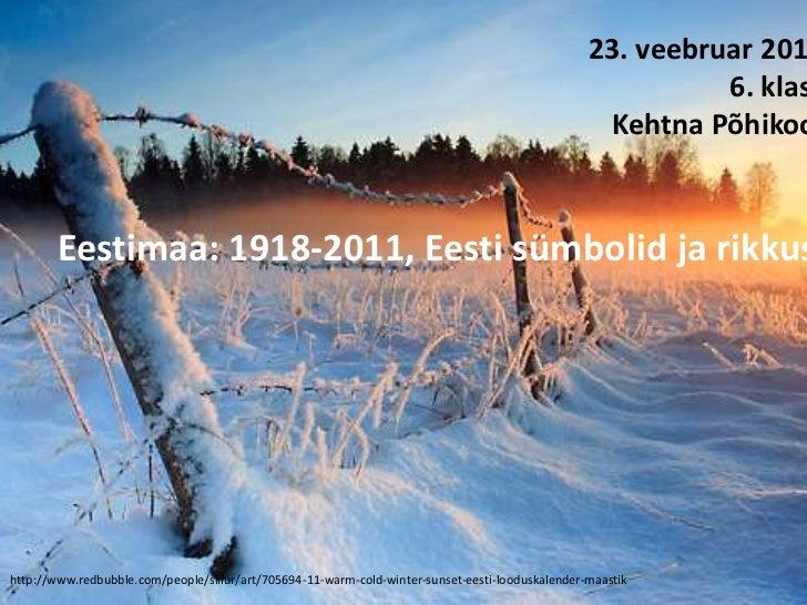 23. veebruar 2011<br />6. klass<br />Kehtna Põhikool<br />Eestimaa: 1918-2011, Eesti sümbolid ja rikkus<br />             ...