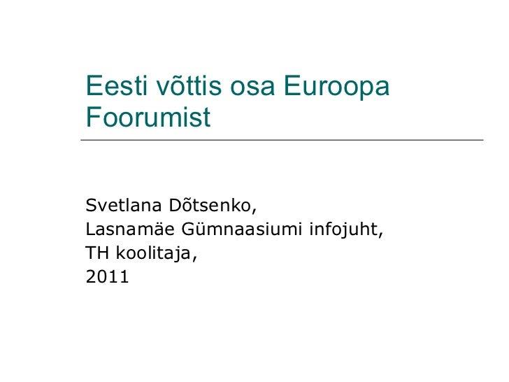 E e st i  v õ ttis osa  Euroopa Foorumist Svetlana Dõtsenko, Lasnamäe Gümnaasiumi infojuht, TH koolitaja,  2011