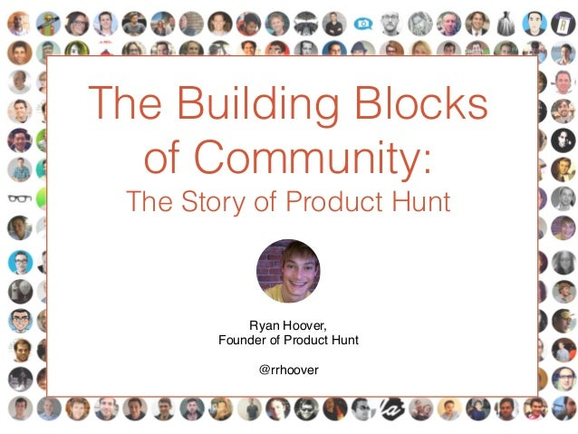The Building Blocks of Community: The Story of Product Hunt Ryan Hoover,! Founder of Product Hunt! ! @rrhoover