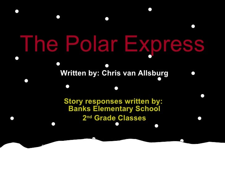 The Polar Express   Written by: Chris van Allsburg Story responses written by:  Banks Elementary School 2 nd  Grade Classes