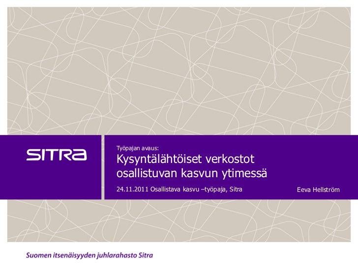 Työpajan avaus:Kysyntälähtöiset verkostotosallistuvan kasvun ytimessä24.11.2011 Osallistava kasvu –työpaja, Sitra   Eeva H...
