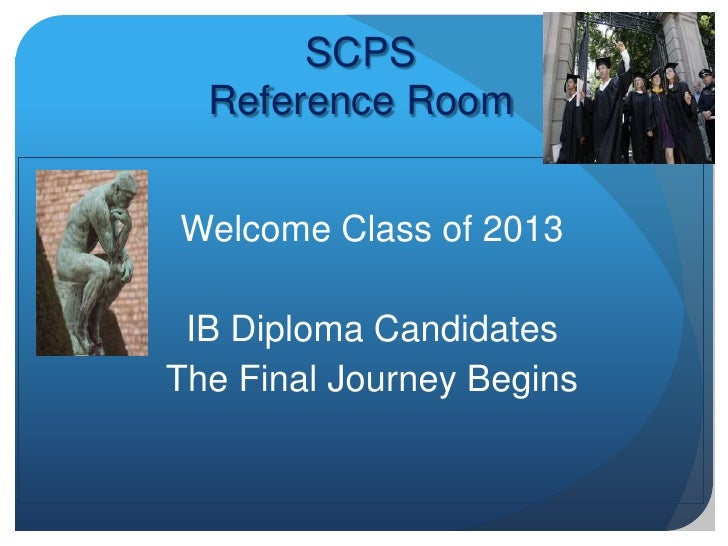 SCPS  Reference RoomWelcome Class of 2013 IB Diploma CandidatesThe Final Journey Begins