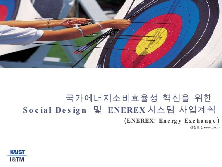 국가에너지소비효율성 혁신을 위한  Social Design  및  ENEREX 시스템 사업계획  (ENEREX: Energy Exchange) 신철호 (20094201)